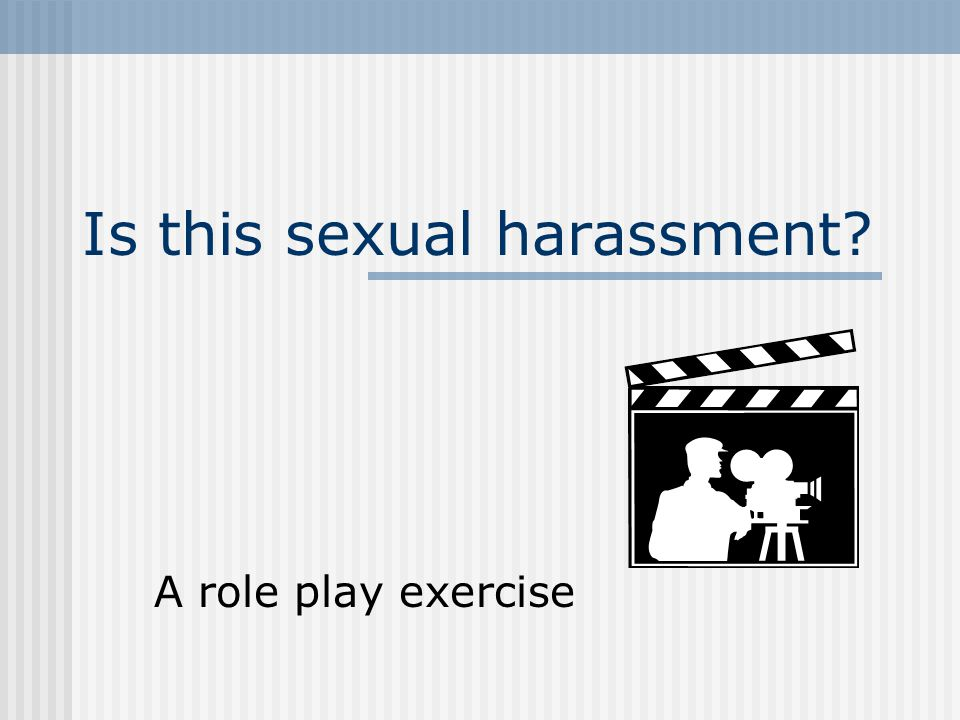 Is this sexual harassment? A role play exercise
