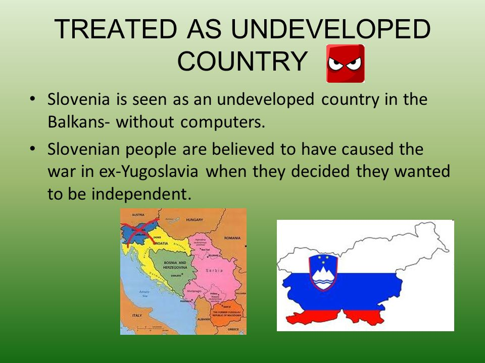 TREATED AS UNDEVELOPED COUNTRY Slovenia is seen as an undeveloped country in the Balkans- without computers. Slovenian people are believed to have cau
