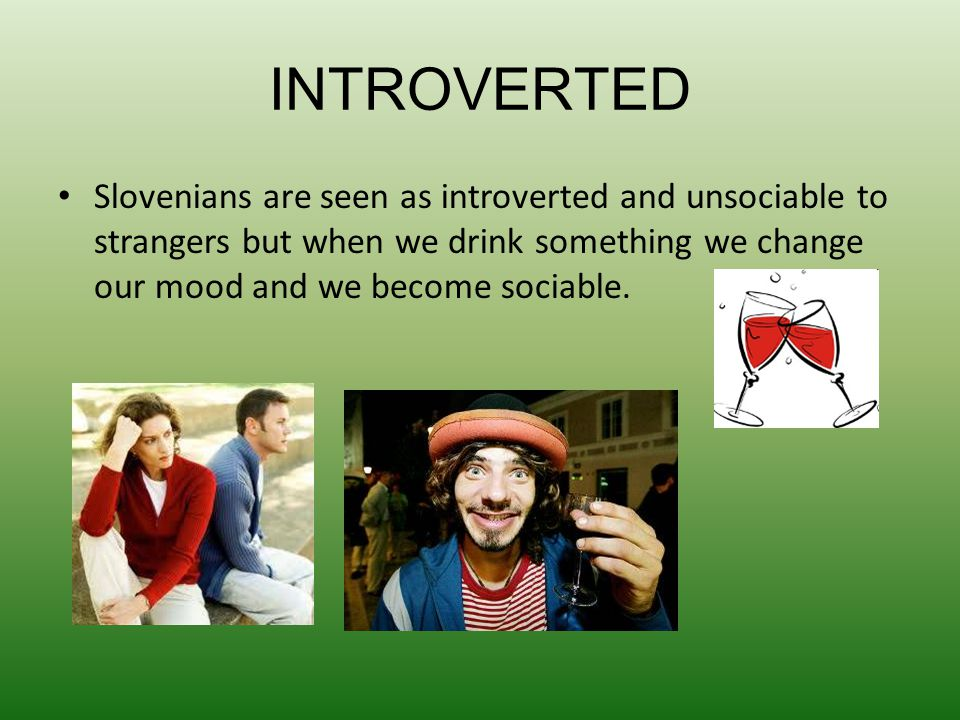 INTROVERTED Slovenians are seen as introverted and unsociable to strangers but when we drink something we change our mood and we become sociable.