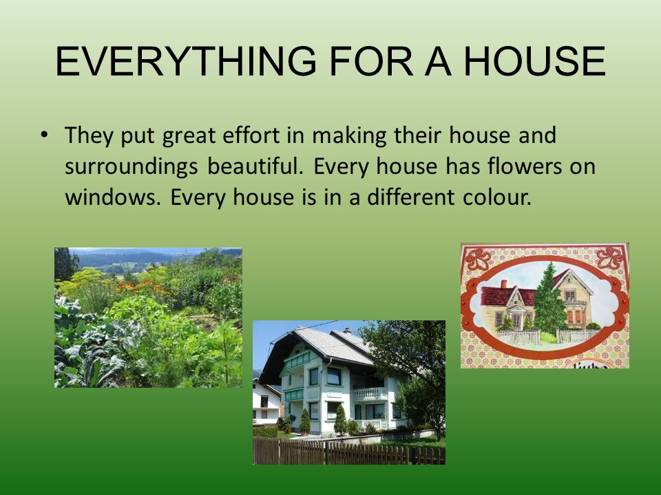 EVERYTHIN G FOR A HOUSE They put great effort in making their house and surroundings beautiful. Every house has flowers on windows. Every house is in