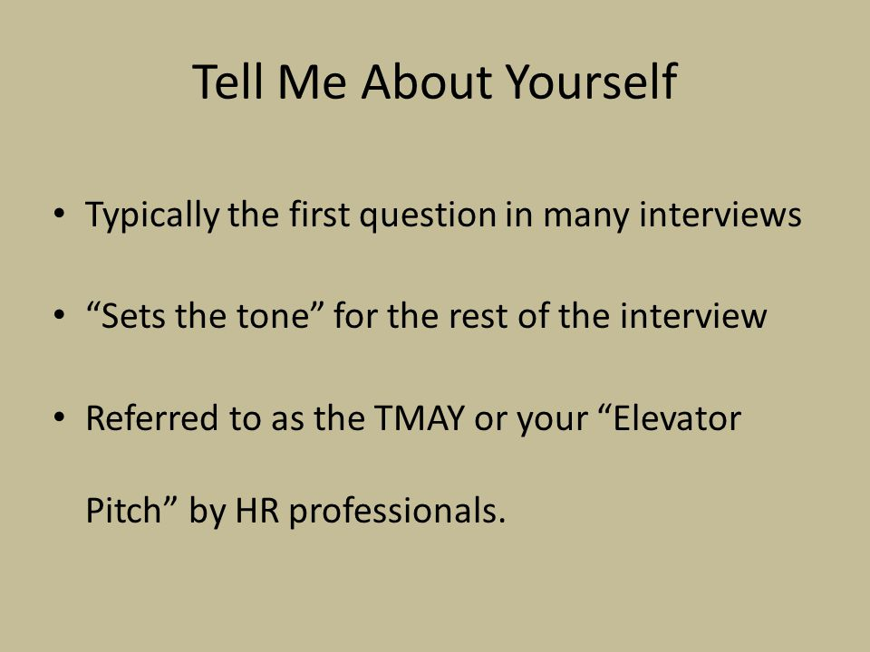 Tell Me About Yourself Typically the first question in many interviews Sets the tone for the rest of the interview Referred to as the TMAY or your Elevator Pitch by HR professionals.
