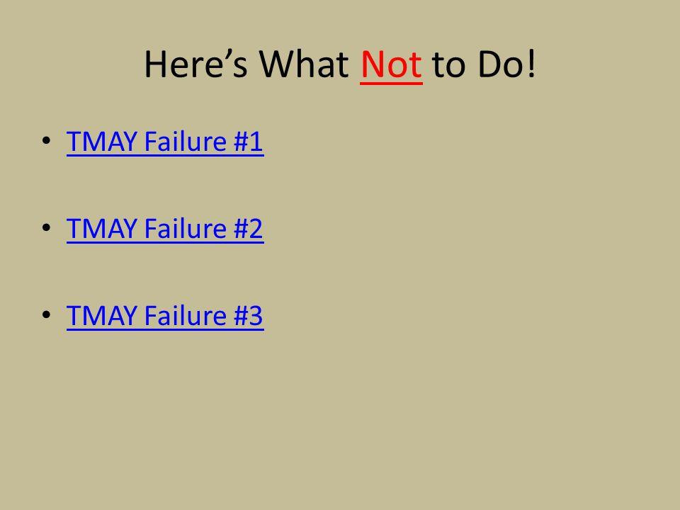Here's What Not to Do! TMAY Failure #1 TMAY Failure #2 TMAY Failure #3