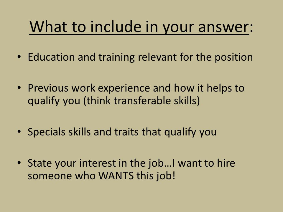 What to include in your answer: Education and training relevant for the position Previous work experience and how it helps to qualify you (think transferable skills) Specials skills and traits that qualify you State your interest in the job…I want to hire someone who WANTS this job!