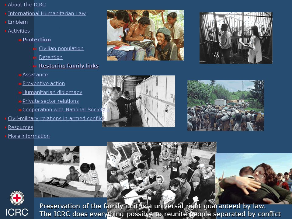 Restoring family links  About the ICRC About the ICRC  International Humanitarian Law International Humanitarian Law  Emblem Emblem  Activities Ac