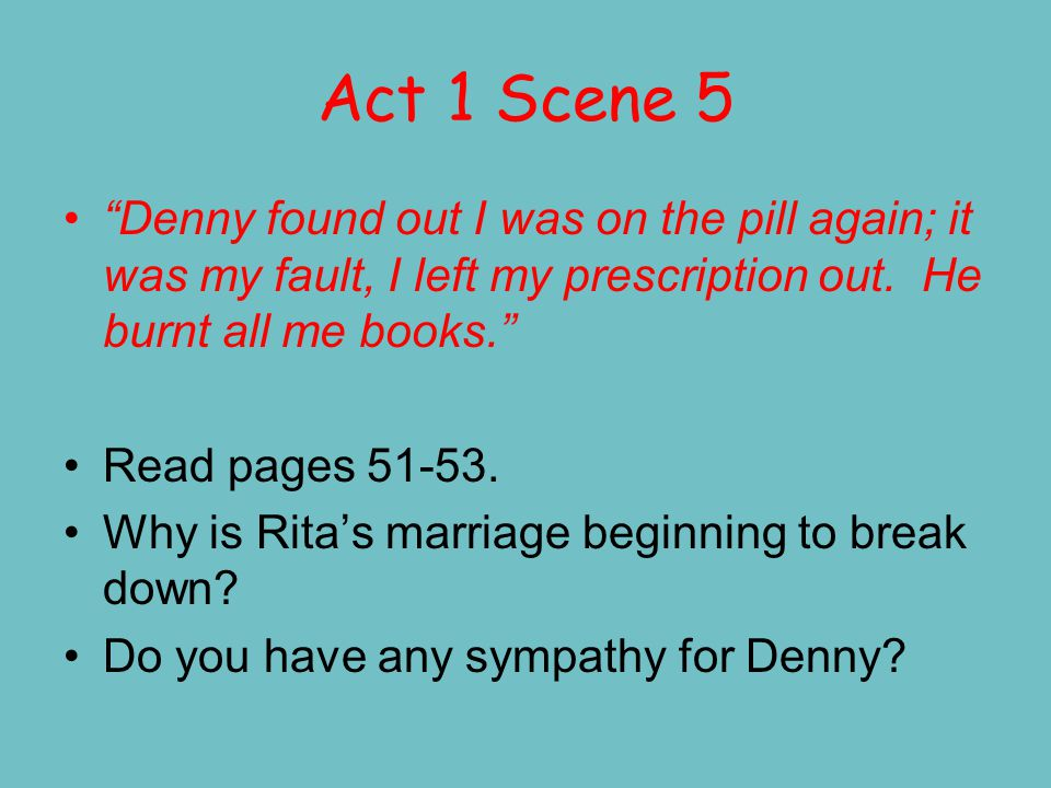 Act 1 Scene 5 Rita states that it is as if she is having an affair, when actually, all she is doing is finding herself. She realises that this is the root of her marital problems – she has changed in her quest to find herself and Denny doesn't recognise her.
