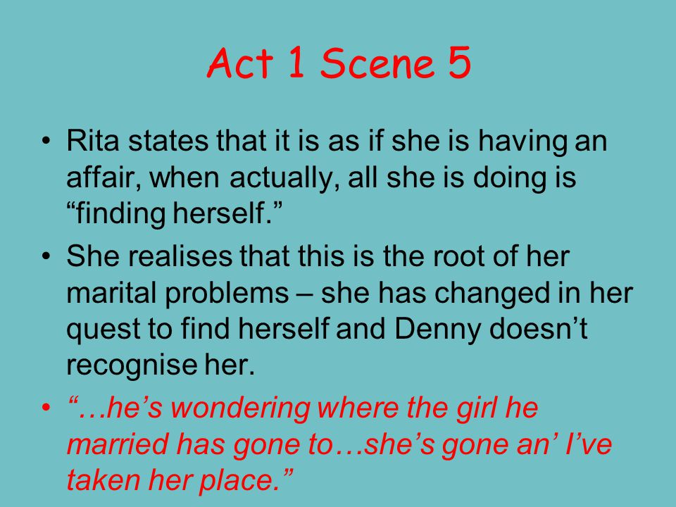 Act 1 Scene 7 This is a pivotal scene in Rita's development.