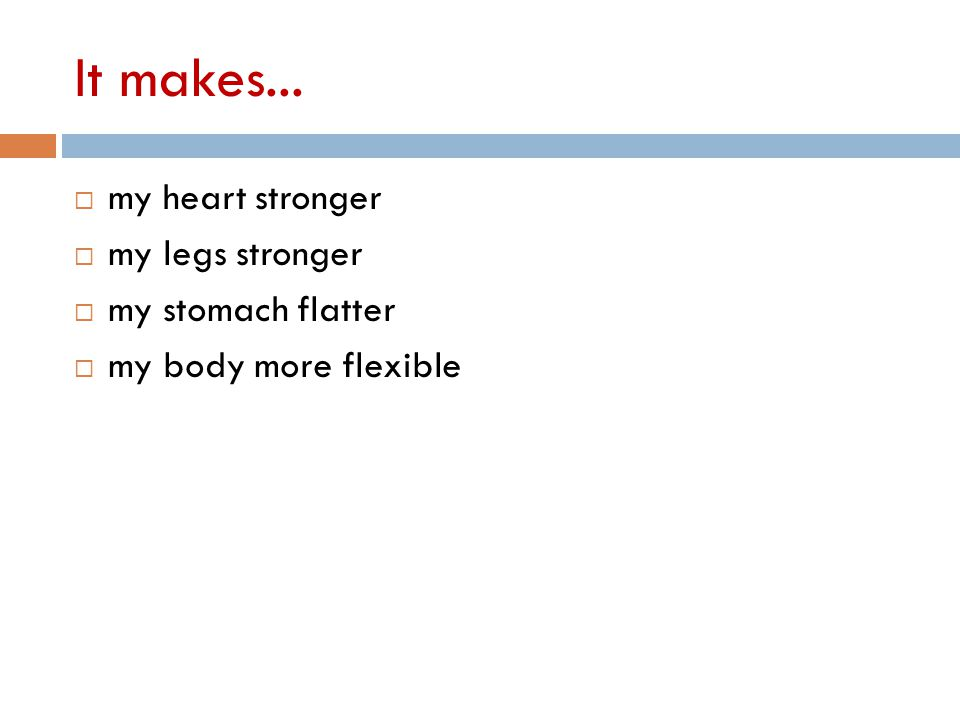 It makes...  my heart stronger  my legs stronger  my stomach flatter  my body more flexible