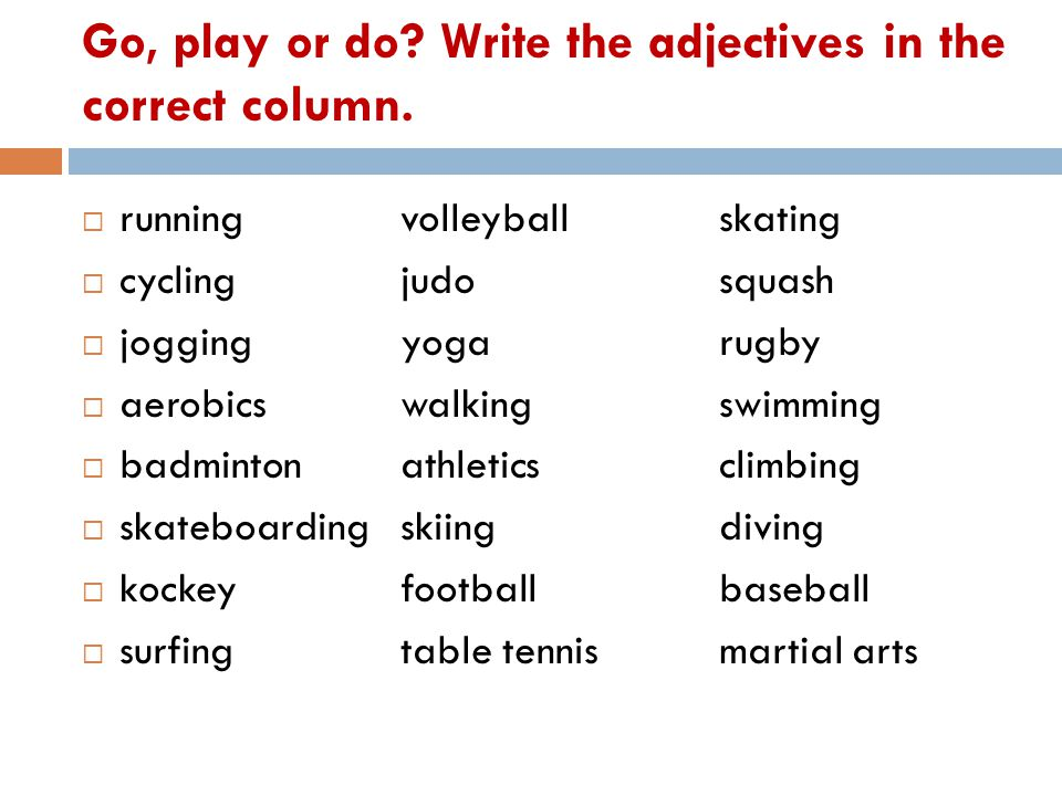 Go, play or do. Write the adjectives in the correct column.