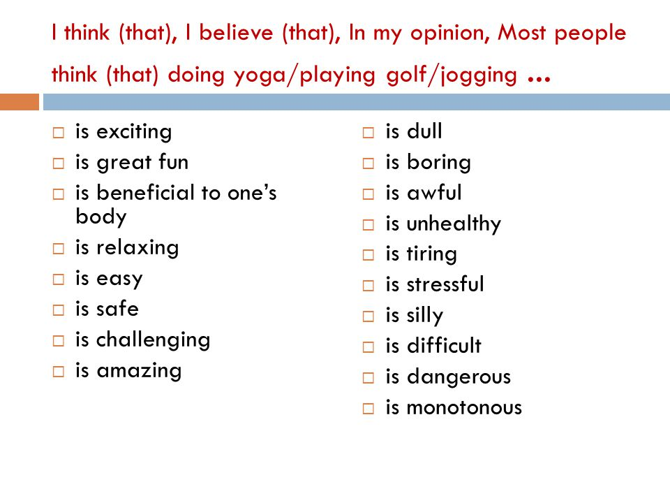 I think (that), I believe (that), In my opinion, Most people think (that) doing yoga/playing golf/jogging...