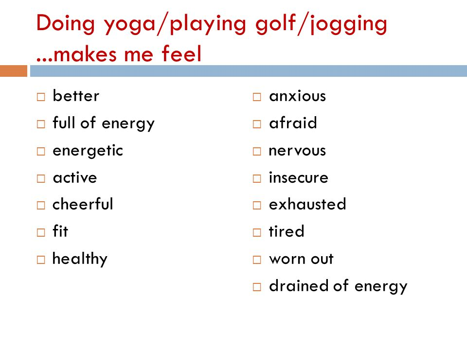 Doing yoga/playing golf/jogging...makes me feel  better  full of energy  energetic  active  cheerful  fit  healthy  anxious  afraid  nervous  insecure  exhausted  tired  worn out  drained of energy