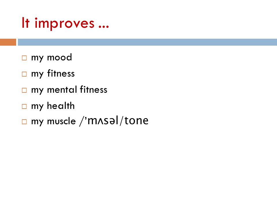 It improves...  my mood  my fitness  my mental fitness  my health  my muscle /' m ʌsəl/tone