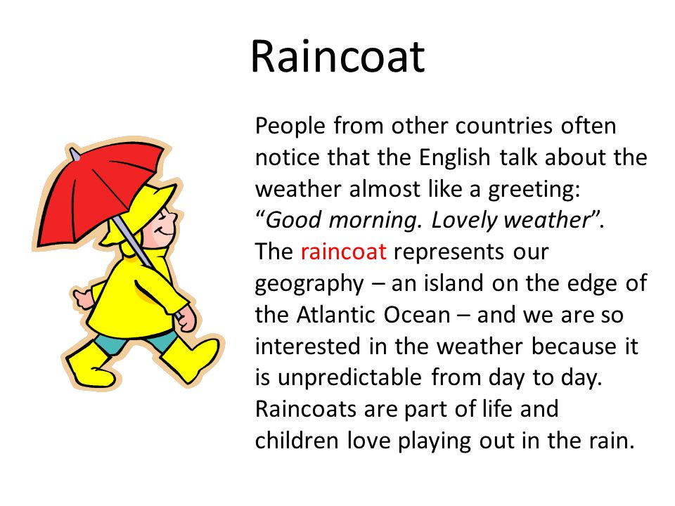 Raincoat People from other countries often notice that the English talk about the weather almost like a greeting: Good morning.
