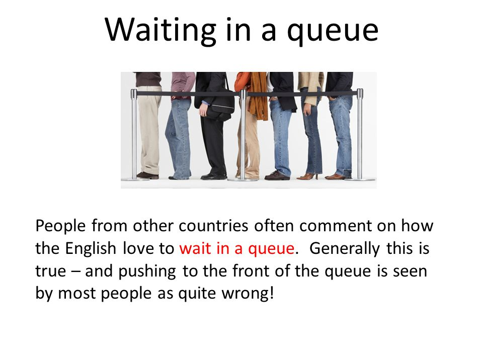 Waiting in a queue People from other countries often comment on how the English love to wait in a queue.
