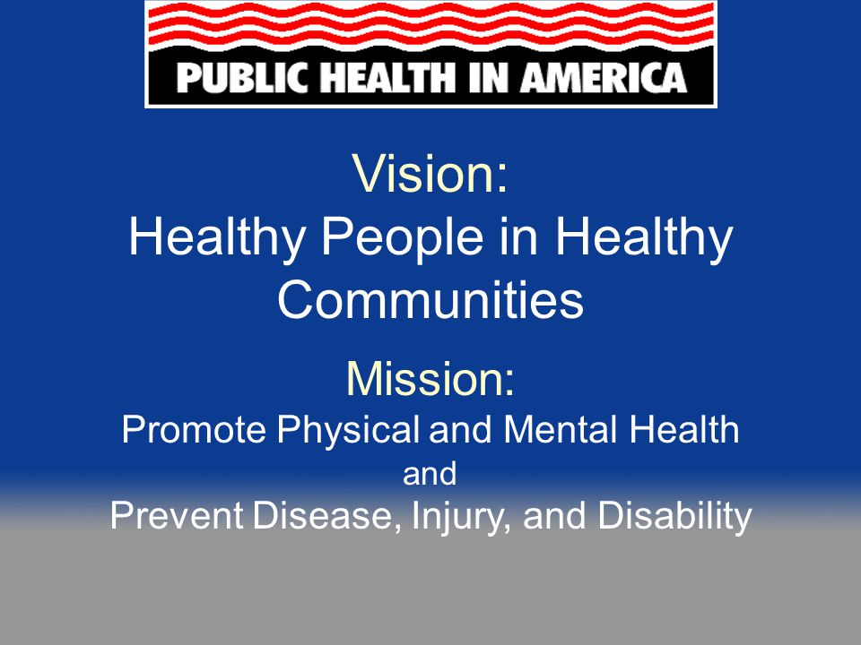 Public Health  Prevents epidemics and the spread of disease  Protects against environmental hazards  Prevents injuries  Promotes and encourages healthy behaviors  Responds to disasters and assists communities in recovery  Assures the quality and accessibility of health services