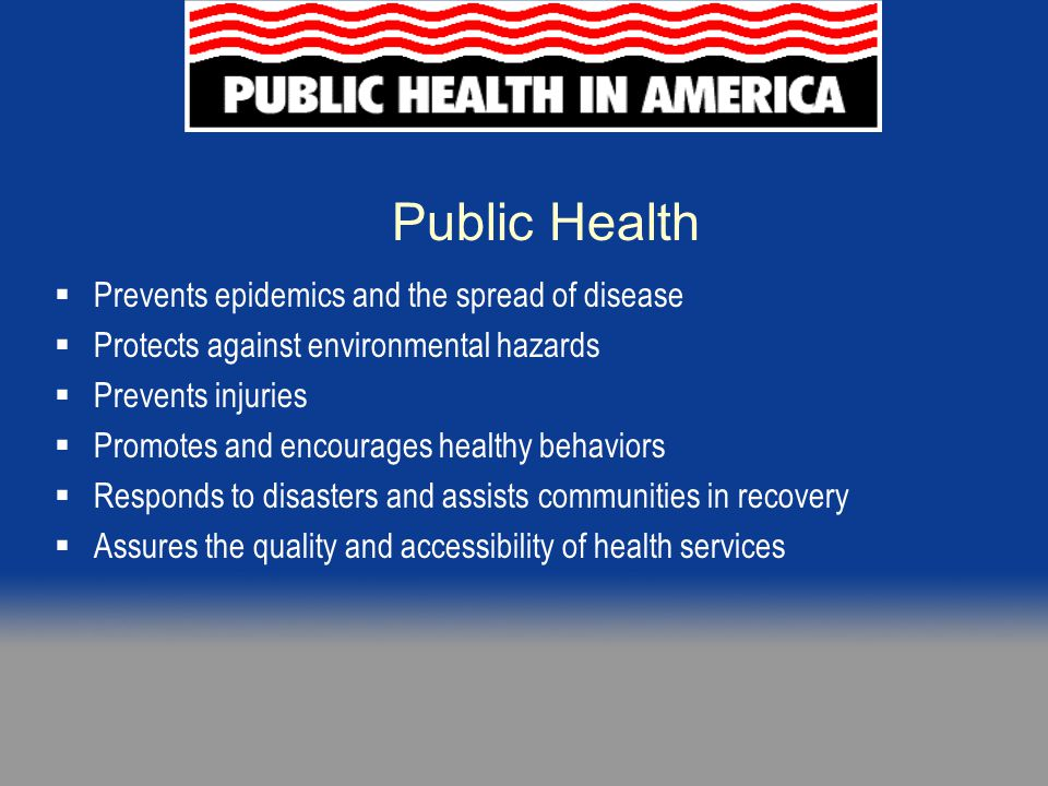 Essential Services of Public Health Monitor health status Diagnose and investigate Inform, educate, and empower Mobilize community partnerships Develop policies and plans Enforce laws and regulations Link people to needed services / assure care Assure a competent workforce Evaluate health services Research