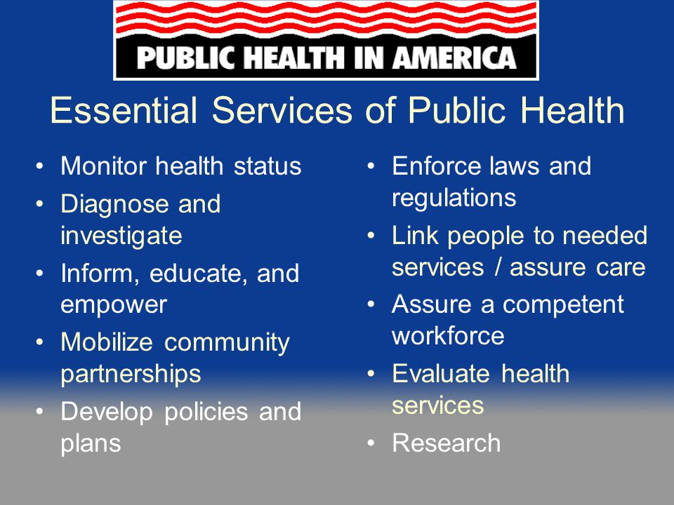 The Essential Services as a Framework  Used as a foundation for the National Public Health Performance Standards Program (NPHPSP) instruments  Provides a foundation for any public health activity  Describes public health at both the state and local levels  NPHPSP Instruments include sections addressing each ES