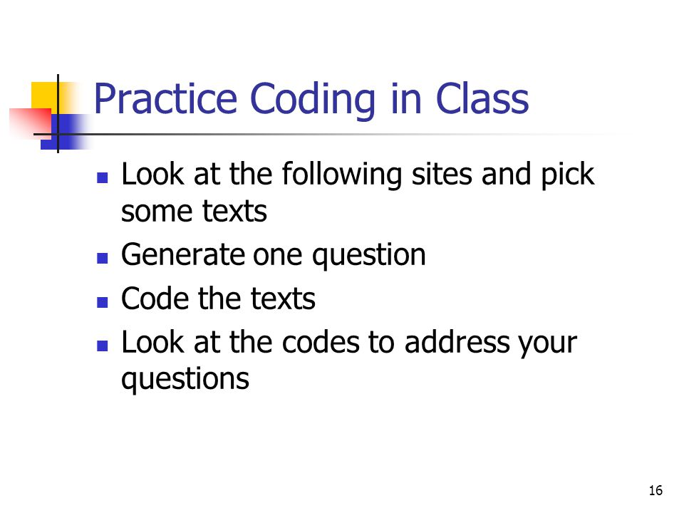16 Practice Coding in Class Look at the following sites and pick some texts Generate one question Code the texts Look at the codes to address your questions