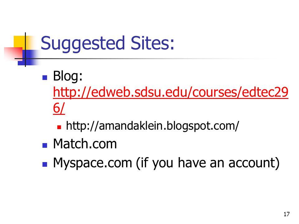 17 Suggested Sites: Blog: http://edweb.sdsu.edu/courses/edtec29 6/ http://edweb.sdsu.edu/courses/edtec29 6/ http://amandaklein.blogspot.com/ Match.com Myspace.com (if you have an account)
