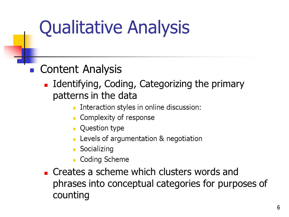 6 Qualitative Analysis Content Analysis Identifying, Coding, Categorizing the primary patterns in the data Interaction styles in online discussion: Complexity of response Question type Levels of argumentation & negotiation Socializing Coding Scheme Creates a scheme which clusters words and phrases into conceptual categories for purposes of counting