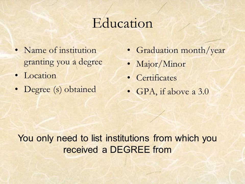 Education Name of institution granting you a degree Location Degree (s) obtained Graduation month/year Major/Minor Certificates GPA, if above a 3.0 You only need to list institutions from which you received a DEGREE from