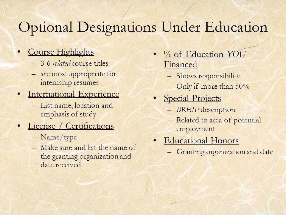 Optional Designations Under Education Course Highlights –3-6 related course titles –are most appropriate for internship resumes International Experience –List name, location and emphasis of study License / Certifications –Name/type –Make sure and list the name of the granting organization and date received % of Education YOU Financed –Shows responsibility –Only if more than 50% Special Projects –BREIF description –Related to area of potential employment Educational Honors –Granting organization and date
