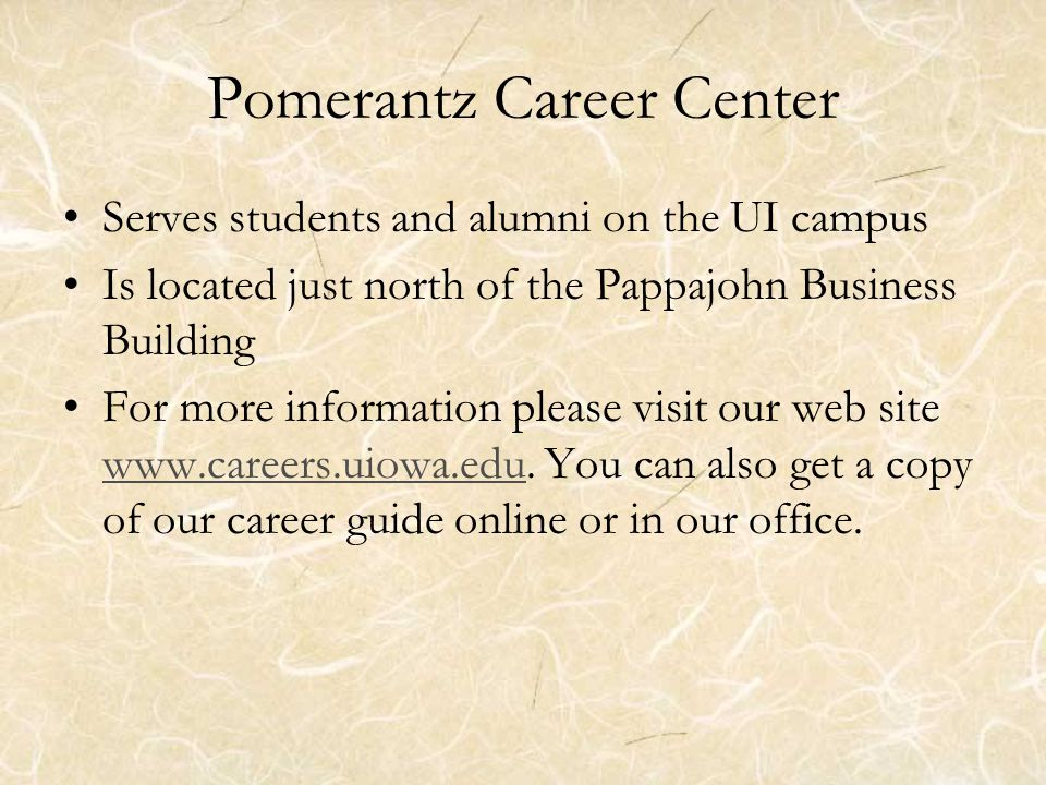 Pomerantz Career Center Serves students and alumni on the UI campus Is located just north of the Pappajohn Business Building For more information please visit our web site www.careers.uiowa.edu.