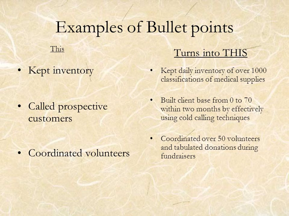 Examples of Bullet points This Kept inventory Called prospective customers Coordinated volunteers Turns into THIS Kept daily inventory of over 1000 classifications of medical supplies Built client base from 0 to 70 within two months by effectively using cold calling techniques Coordinated over 50 volunteers and tabulated donations during fundraisers