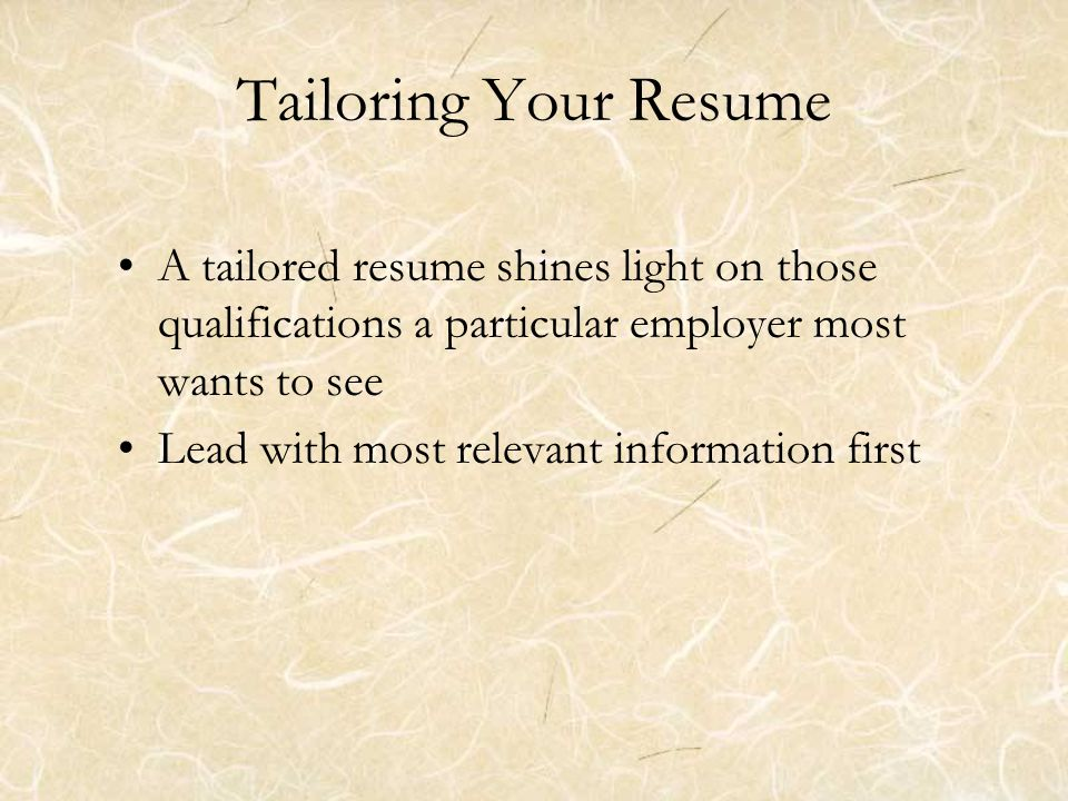 Tailoring Your Resume (cont.) To do this ask yourself these questions: –What skills and qualifications is the employer seeking.