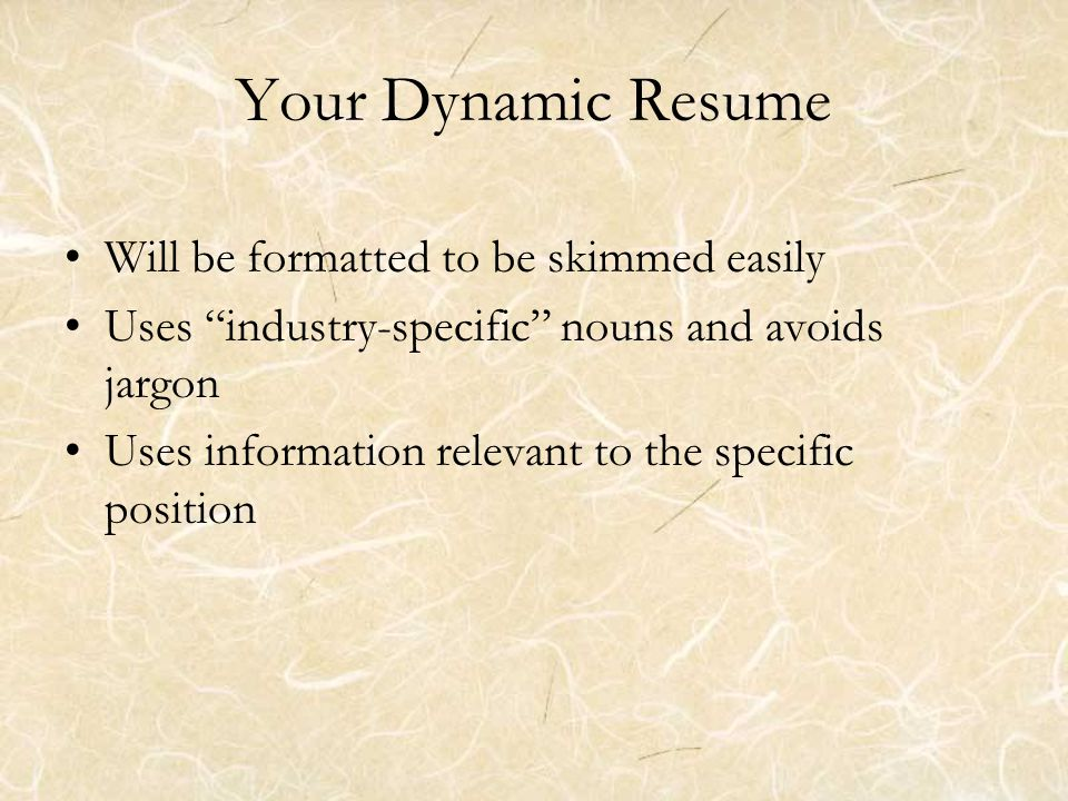Your Dynamic Resume Will be formatted to be skimmed easily Uses industry-specific nouns and avoids jargon Uses information relevant to the specific position