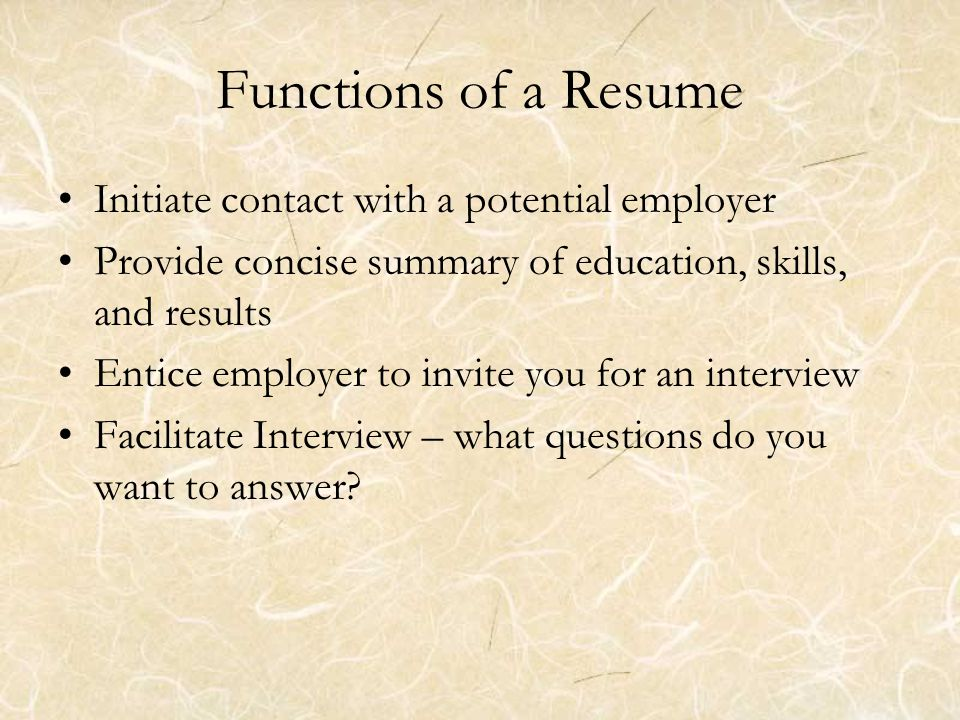 Functions of a Resume Initiate contact with a potential employer Provide concise summary of education, skills, and results Entice employer to invite you for an interview Facilitate Interview – what questions do you want to answer