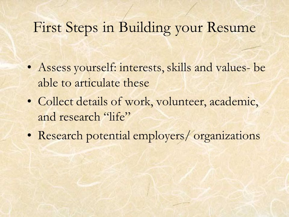 First Steps in Building your Resume Assess yourself: interests, skills and values- be able to articulate these Collect details of work, volunteer, academic, and research life Research potential employers/ organizations
