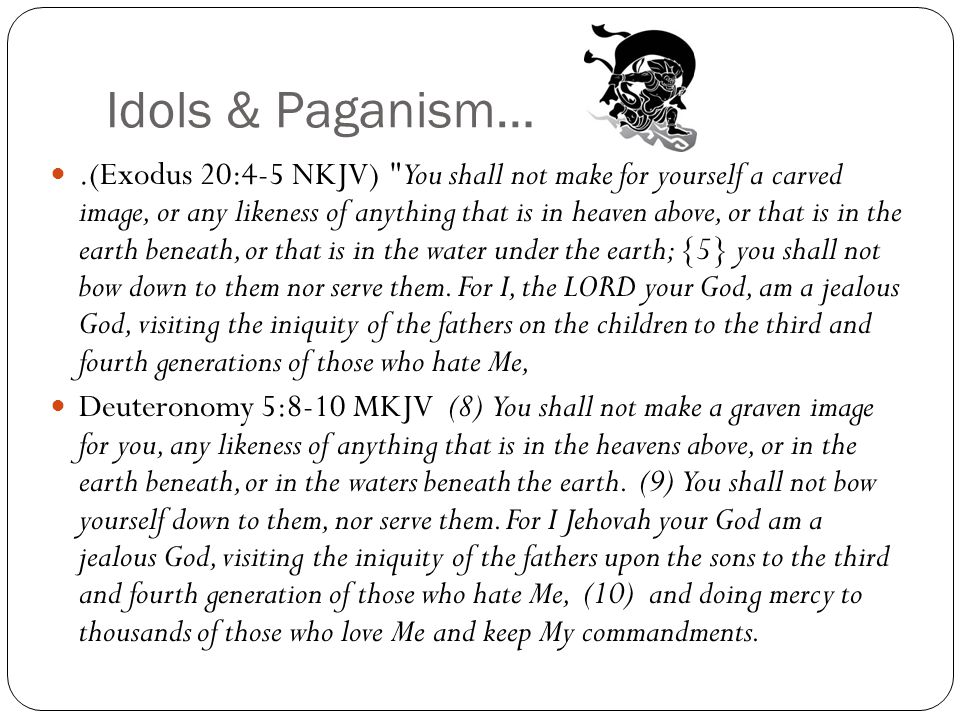 Idols & Paganism….(Exodus 20:4-5 NKJV) You shall not make for yourself a carved image, or any likeness of anything that is in heaven above, or that is in the earth beneath, or that is in the water under the earth; {5} you shall not bow down to them nor serve them.