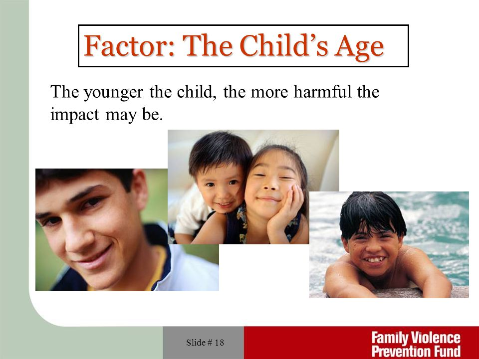 Slide # 18 Factor: The Child's Age The younger the child, the more harmful the impact may be.