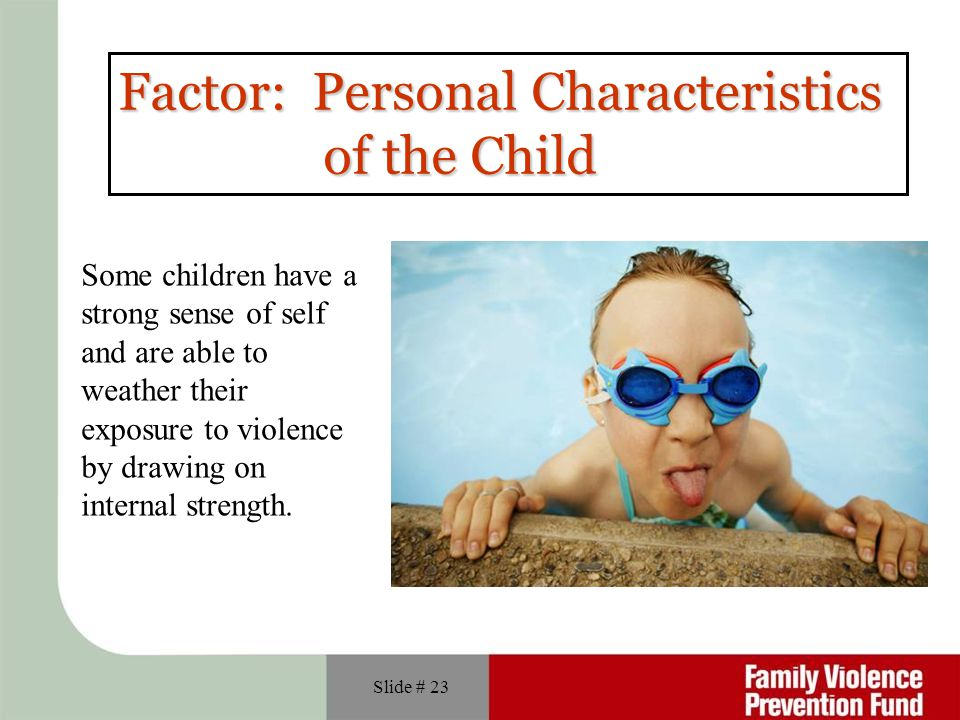 Slide # 23 Factor: Personal Characteristics of the Child of the Child Some children have a strong sense of self and are able to weather their exposure to violence by drawing on internal strength.
