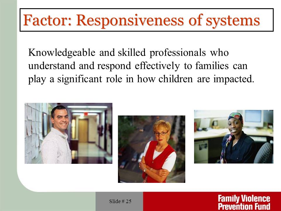 Slide # 25 Factor: Responsiveness of systems Knowledgeable and skilled professionals who understand and respond effectively to families can play a sig