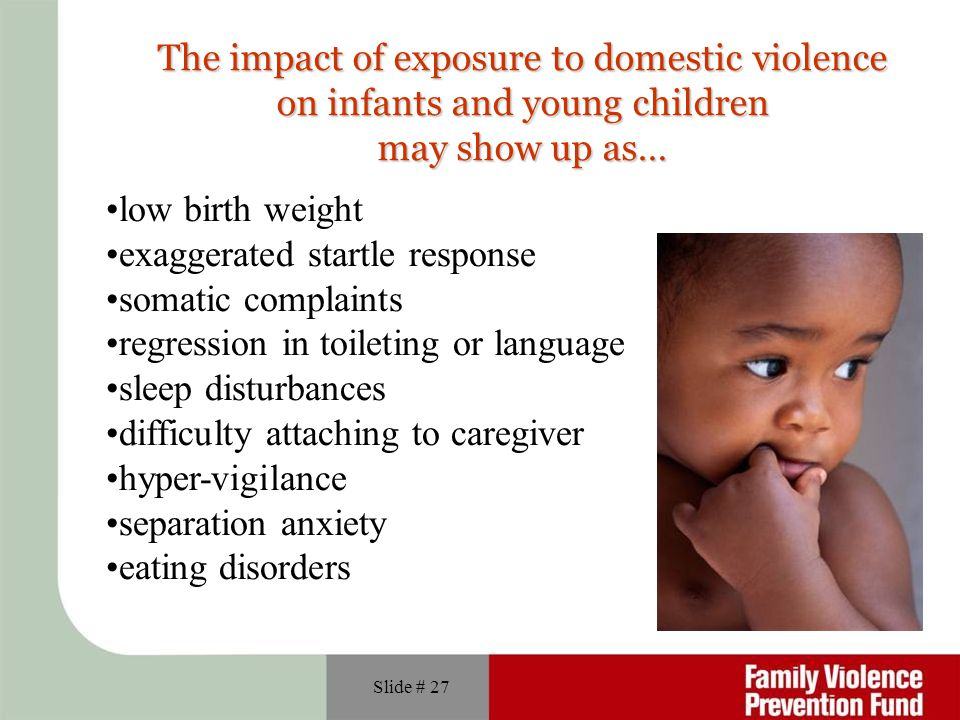 Slide # 27 The impact of exposure to domestic violence on infants and young children may show up as… low birth weight exaggerated startle response somatic complaints regression in toileting or language sleep disturbances difficulty attaching to caregiver hyper-vigilance separation anxiety eating disorders