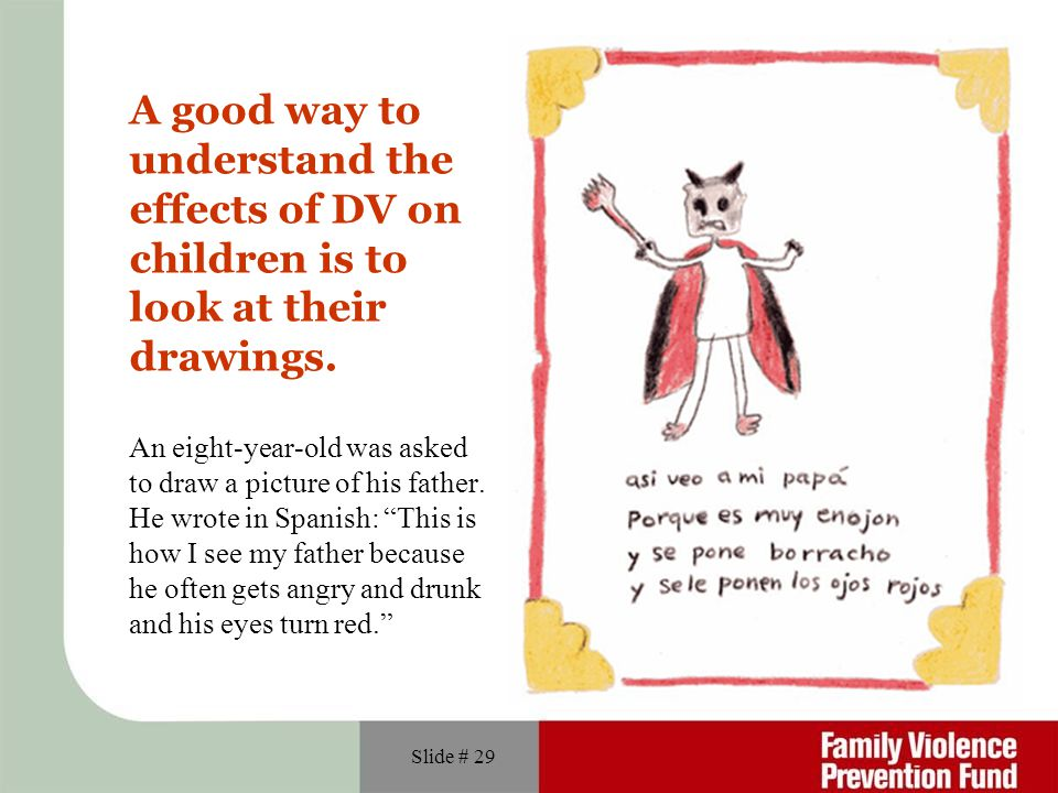 Slide # 29 A good way to understand the effects of DV on children is to look at their drawings. An eight-year-old was asked to draw a picture of his f