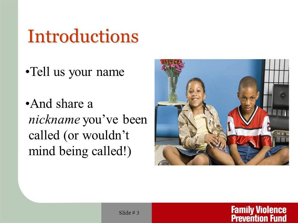 Slide # 3 Introductions Tell us your name And share a nickname you've been called (or wouldn't mind being called!)