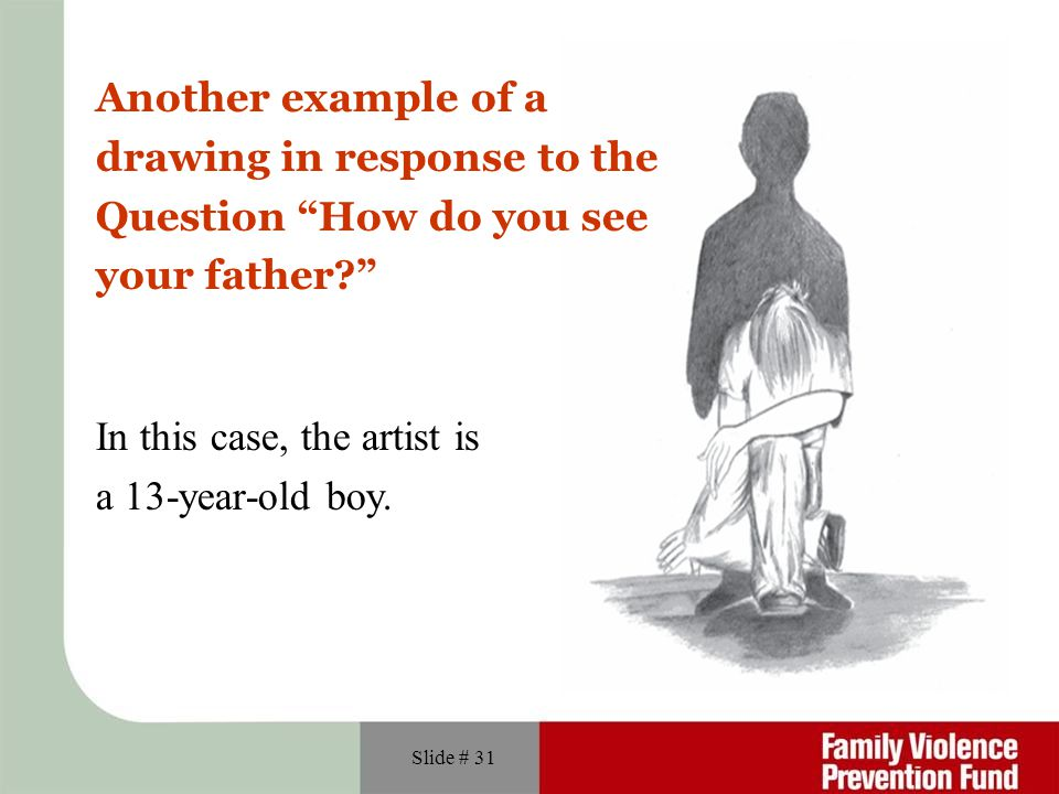 Slide # 31 Another example of a drawing in response to the Question How do you see your father? In this case, the artist is a 13-year-old boy.