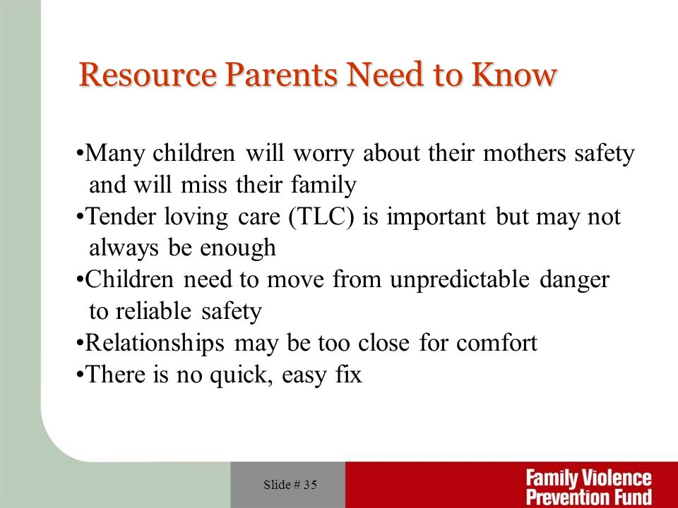 Slide # 35 Resource Parents Need to Know Many children will worry about their mothers safety and will miss their family Tender loving care (TLC) is im