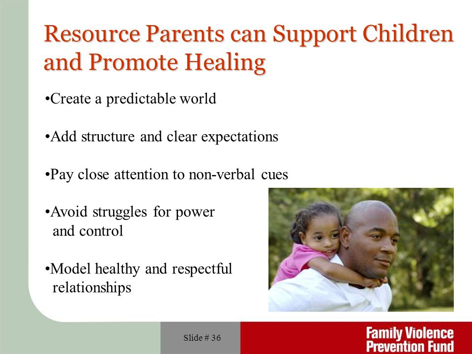 Slide # 36 Resource Parents can Support Children and Promote Healing Create a predictable world Add structure and clear expectations Pay close attention to non-verbal cues Avoid struggles for power and control Model healthy and respectful relationships