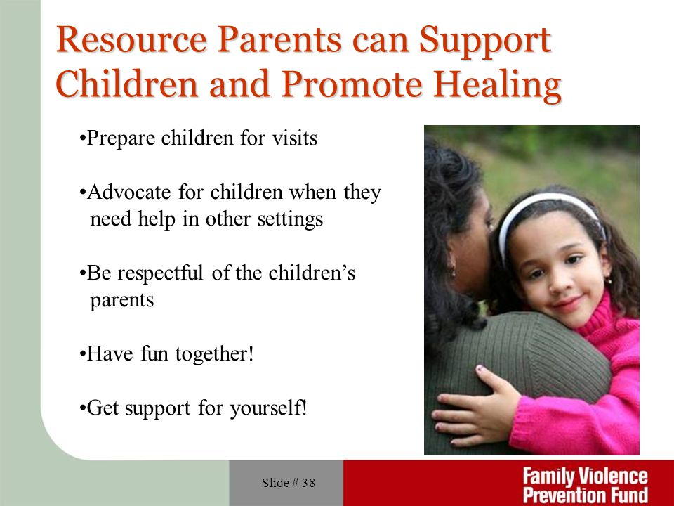 Slide # 38 Resource Parents can Support Children and Promote Healing Prepare children for visits Advocate for children when they need help in other settings Be respectful of the children's parents Have fun together.