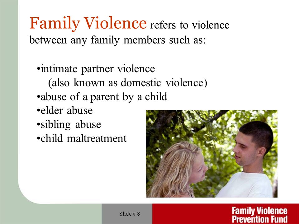 Slide # 8 Family Violence refers to violence between any family members such as: intimate partner violence (also known as domestic violence) abuse of