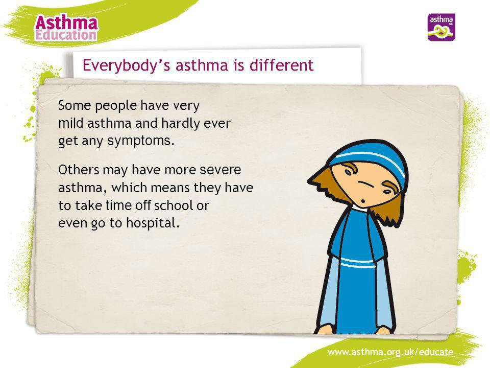 www.asthma.org.uk/educate Everybody's asthma is different Some people have very mild asthma and hardly ever get any symptoms. Others may have more sev