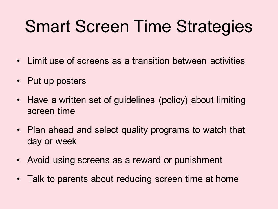 Smart Screen Time Strategies Limit use of screens as a transition between activities Put up posters Have a written set of guidelines (policy) about limiting screen time Plan ahead and select quality programs to watch that day or week Avoid using screens as a reward or punishment Talk to parents about reducing screen time at home
