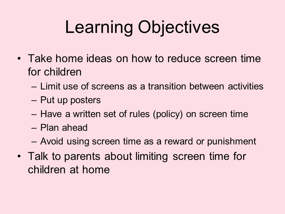 Learning Objectives Take home ideas on how to reduce screen time for children –Limit use of screens as a transition between activities –Put up posters –Have a written set of rules (policy) on screen time –Plan ahead –Avoid using screen time as a reward or punishment Talk to parents about limiting screen time for children at home