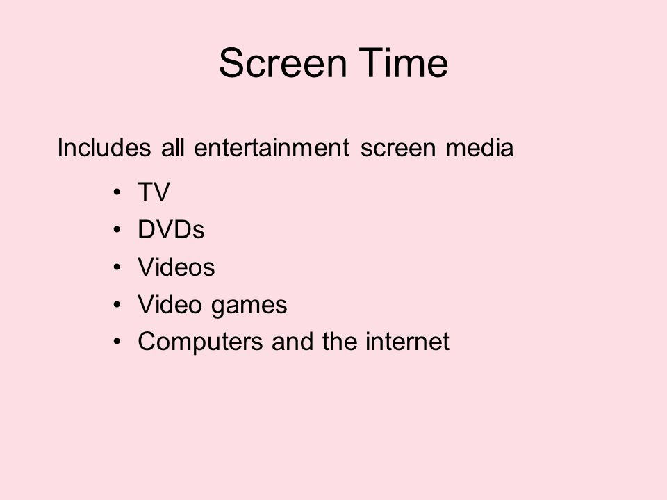 Screen Time TV DVDs Videos Video games Computers and the internet Includes all entertainment screen media