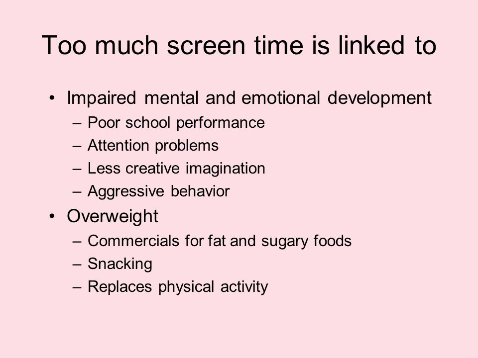 Too much screen time is linked to Impaired mental and emotional development –Poor school performance –Attention problems –Less creative imagination –Aggressive behavior Overweight –Commercials for fat and sugary foods –Snacking –Replaces physical activity