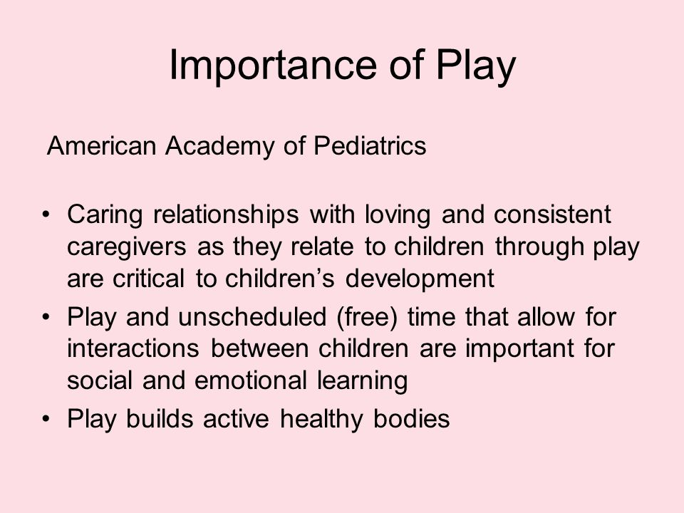 Importance of Play Caring relationships with loving and consistent caregivers as they relate to children through play are critical to children's development Play and unscheduled (free) time that allow for interactions between children are important for social and emotional learning Play builds active healthy bodies American Academy of Pediatrics
