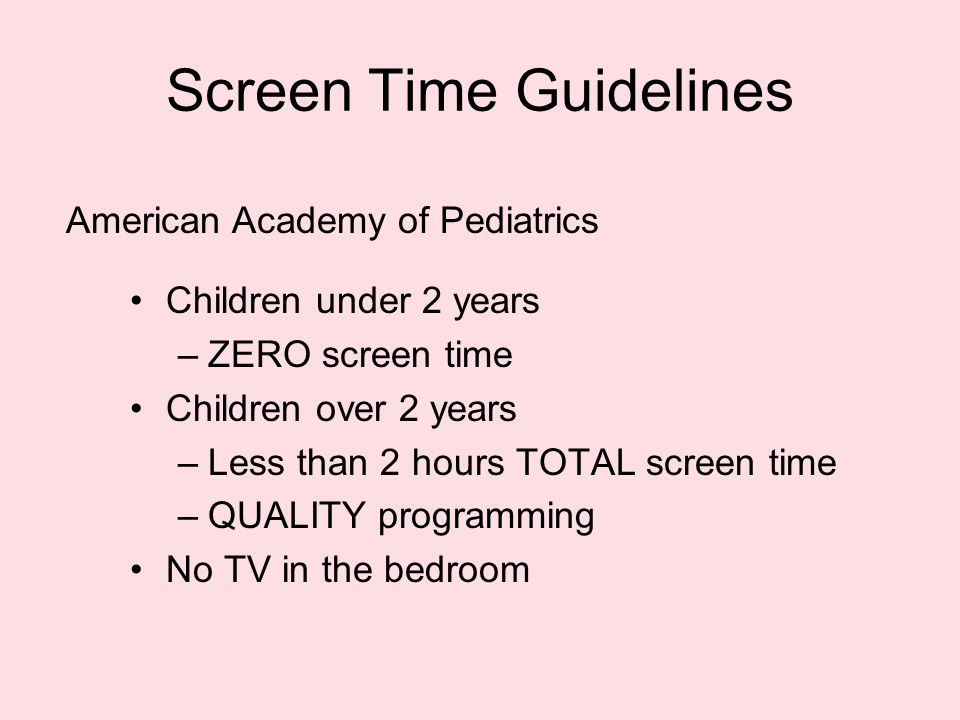 Screen Time Guidelines Children under 2 years –ZERO screen time Children over 2 years –Less than 2 hours TOTAL screen time –QUALITY programming No TV in the bedroom American Academy of Pediatrics